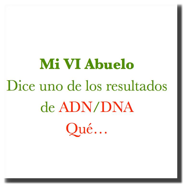 Mi VI abuelo Dice uno de los resultados de ADN/DNA… Qué…